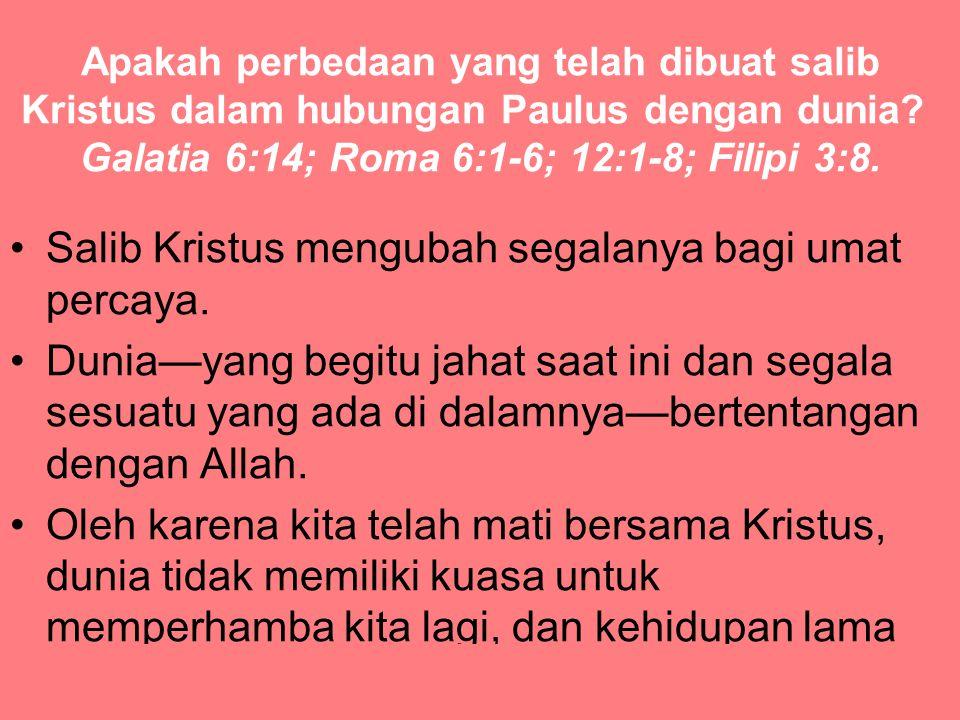 Apakah perbedaan yang telah dibuat salib Kristus dalam hubungan Paulus dengan dunia? Galatia 6:14; Roma 6:1-6; 12:1-8; Filipi 3:8. Salib Kristus mengu