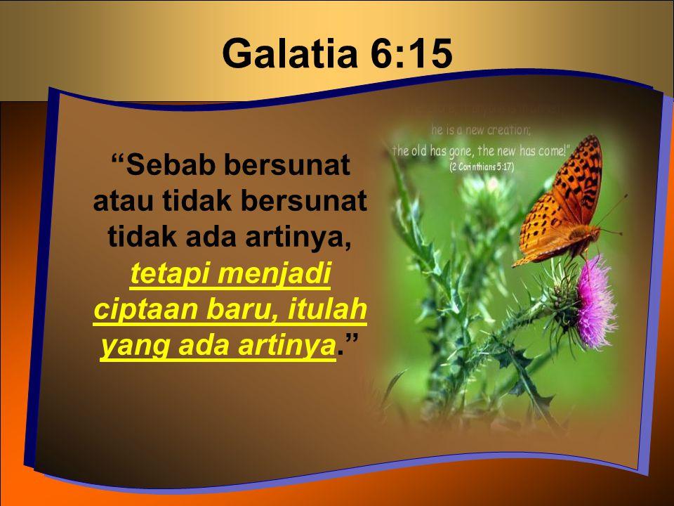 """Galatia 6:15 """"Sebab bersunat atau tidak bersunat tidak ada artinya, tetapi menjadi ciptaan baru, itulah yang ada artinya."""""""