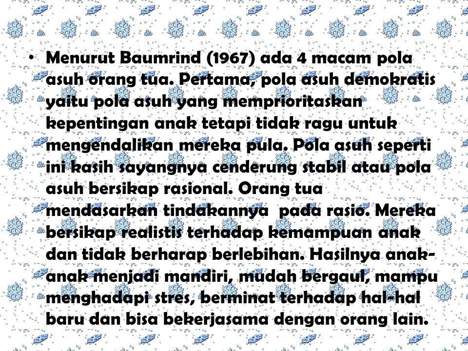 Menurut Baumrind (1967) ada 4 macam pola asuh orang tua. Pertama, pola asuh demokratis yaitu pola asuh yang memprioritaskan kepentingan anak tetapi ti