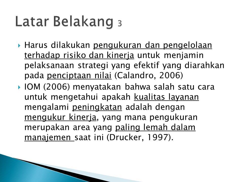  DOG sebagai bagian dari RS terbesar di Indonesia dan sebagai pusat rujukan nasional dituntut untuk selaras terhadap visi dan misi yang dicanangkan, sementara DOG belum pernah melakukan pengukuran kinerja secara spesifik  Adapun, tantangan kualitas yang harus diberikan dari institusi pelayanan kesehatan adalah dapat menyediakan layanan yang (IOM, 2006): aman, efektif, berfokus pada pasien, tepat waktu, efisien dan kesamaan