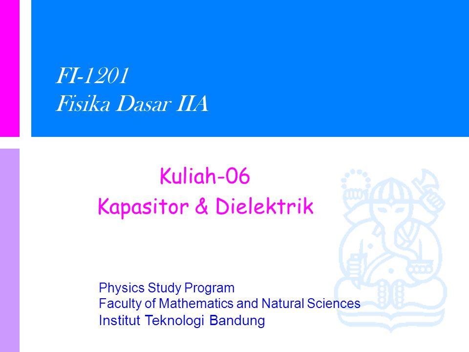 Physics Study Program Faculty of Mathematics and Natural Sciences Institut Teknologi Bandung FI-1201 Fisika Dasar IIA Kuliah-06 Kapasitor & Dielektrik