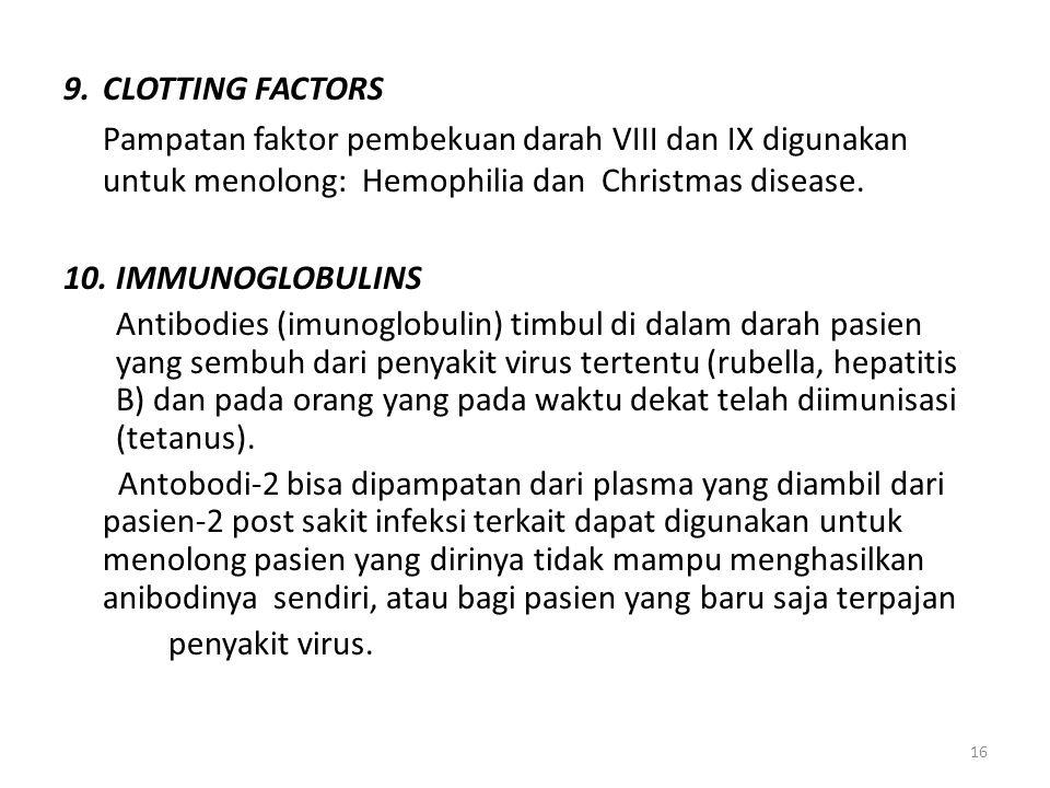 16 9.CLOTTING FACTORS Pampatan faktor pembekuan darah VIII dan IX digunakan untuk menolong: Hemophilia dan Christmas disease.