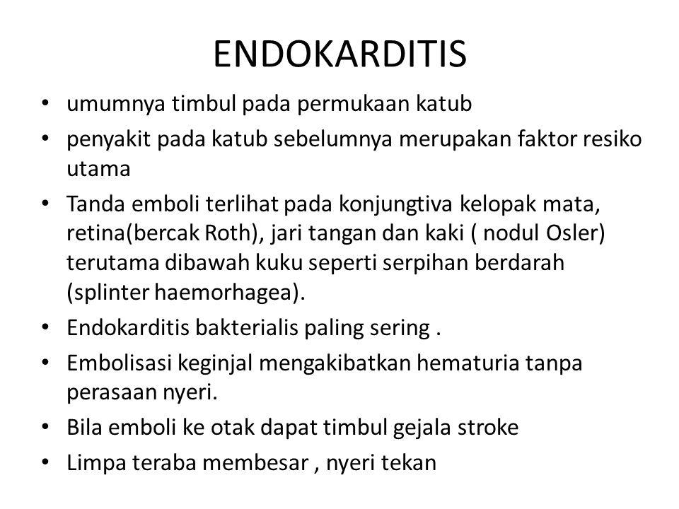 ENDOKARDITIS umumnya timbul pada permukaan katub penyakit pada katub sebelumnya merupakan faktor resiko utama Tanda emboli terlihat pada konjungtiva kelopak mata, retina(bercak Roth), jari tangan dan kaki ( nodul Osler) terutama dibawah kuku seperti serpihan berdarah (splinter haemorhagea).