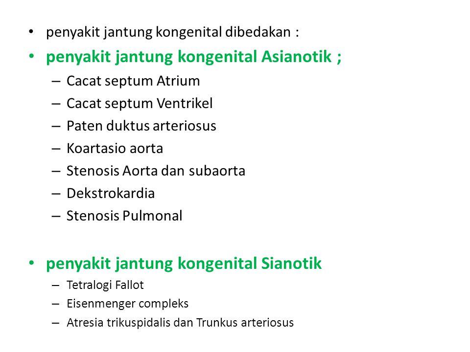 penyakit jantung kongenital dibedakan : penyakit jantung kongenital Asianotik ; – Cacat septum Atrium – Cacat septum Ventrikel – Paten duktus arteriosus – Koartasio aorta – Stenosis Aorta dan subaorta – Dekstrokardia – Stenosis Pulmonal penyakit jantung kongenital Sianotik – Tetralogi Fallot – Eisenmenger compleks – Atresia trikuspidalis dan Trunkus arteriosus