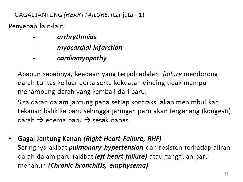 87 GAGAL JANTUNG (HEART FAILURE) (Lanjutan-1) Penyebab lain-lain: -arrhrythmias -myocardial infarction -cardiomyopathy Apapun sebabnya, keadaan yang terjadi adalah: failure mendorong darah tuntas ke luar aorta serta kekuatan dinding tidak mampu menampung darah yang kembali dari paru.