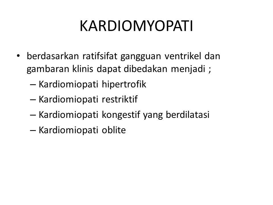 KARDIOMYOPATI berdasarkan ratifsifat gangguan ventrikel dan gambaran klinis dapat dibedakan menjadi ; – Kardiomiopati hipertrofik – Kardiomiopati restriktif – Kardiomiopati kongestif yang berdilatasi – Kardiomiopati oblite