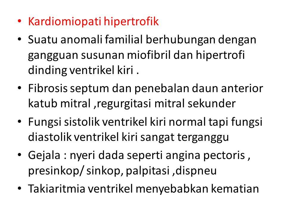 Kardiomiopati hipertrofik Suatu anomali familial berhubungan dengan gangguan susunan miofibril dan hipertrofi dinding ventrikel kiri. Fibrosis septum