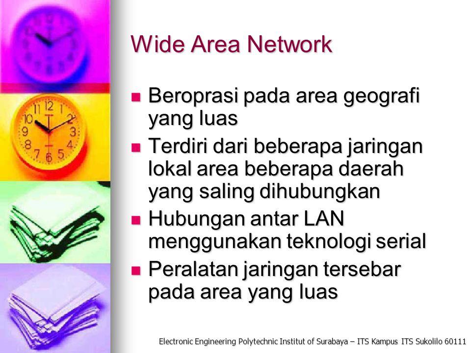 Electronic Engineering Polytechnic Institut of Surabaya – ITS Kampus ITS Sukolilo 60111 Wide Area Network Beroprasi pada area geografi yang luas Berop
