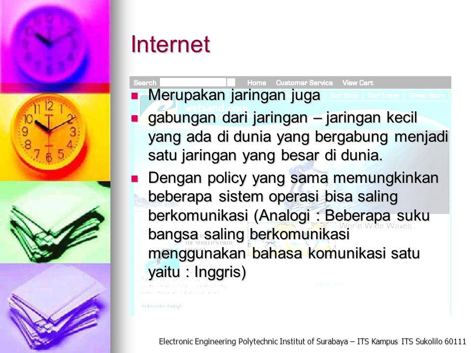 Electronic Engineering Polytechnic Institut of Surabaya – ITS Kampus ITS Sukolilo 60111 Internet Merupakan jaringan juga Merupakan jaringan juga gabungan dari jaringan – jaringan kecil yang ada di dunia yang bergabung menjadi satu jaringan yang besar di dunia.