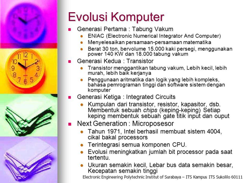 Electronic Engineering Polytechnic Institut of Surabaya – ITS Kampus ITS Sukolilo 60111 Evolusi Komputer Generasi Pertama : Tabung Vakum Generasi Pertama : Tabung Vakum ENIAC (Electronic Numerical Integrator And Computer) ENIAC (Electronic Numerical Integrator And Computer) Menyelesaikan persamaan-persamaan matematika Menyelesaikan persamaan-persamaan matematika Berat 30 ton, bervolume 15.000 kaki persegi, menggunakan power 140 KW dan 18.000 tabung vakum Berat 30 ton, bervolume 15.000 kaki persegi, menggunakan power 140 KW dan 18.000 tabung vakum Generasi Kedua : Transistor Generasi Kedua : Transistor Transistor menggantikan tabung vakum, Lebih kecil, lebih murah, lebih baik kerjanya Transistor menggantikan tabung vakum, Lebih kecil, lebih murah, lebih baik kerjanya Penggunaan aritmatika dan logik yang lebih kompleks, bahasa pemrograman tinggi dan software sistem dengan komputer Penggunaan aritmatika dan logik yang lebih kompleks, bahasa pemrograman tinggi dan software sistem dengan komputer Generasi Ketiga : Integrated Circuits Generasi Ketiga : Integrated Circuits Kumpulan dari transistor, resistor, kapasitor, dsb.