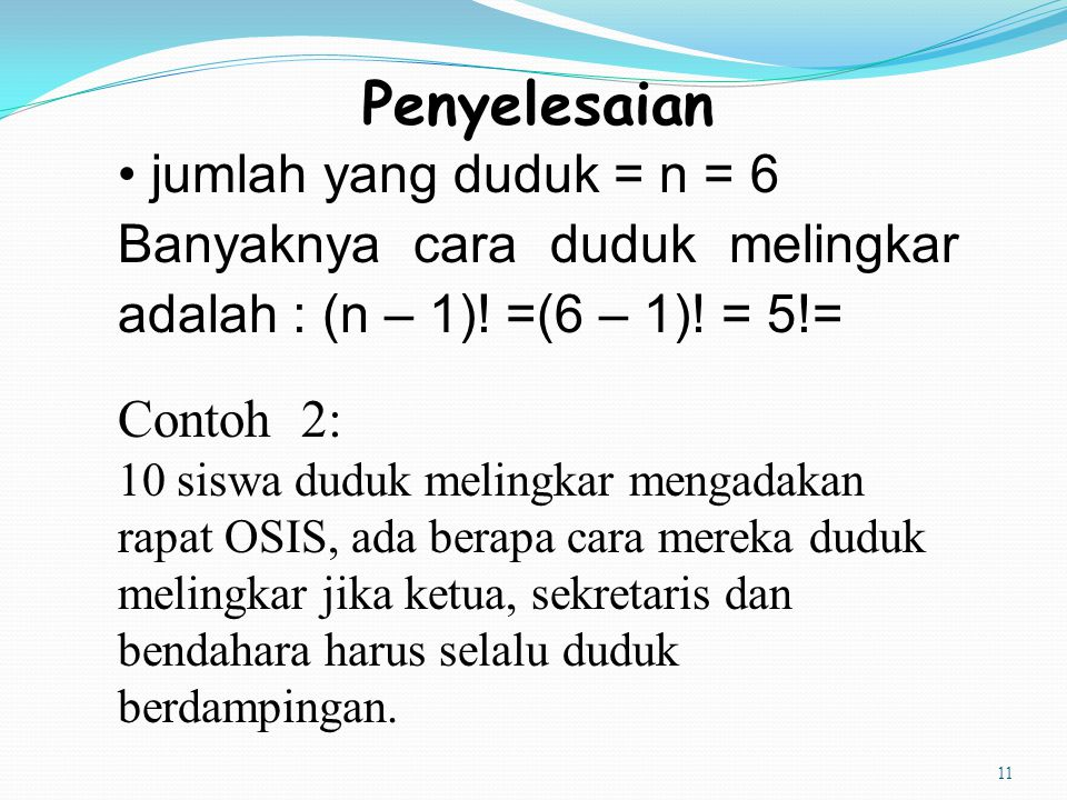 11 Penyelesaian jumlah yang duduk = n = 6 Banyaknya cara duduk melingkar adalah : (n – 1)! =(6 – 1)! = 5!= Contoh 2: 10 siswa duduk melingkar mengadak