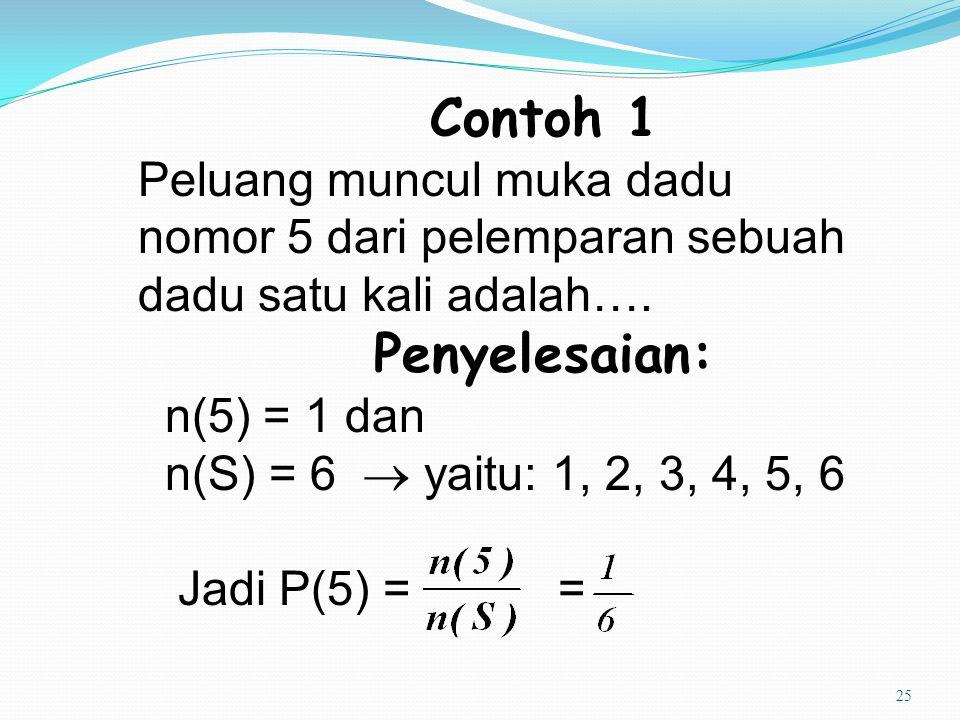 25 Contoh 1 Peluang muncul muka dadu nomor 5 dari pelemparan sebuah dadu satu kali adalah…. Penyelesaian: n(5) = 1 dan n(S) = 6  yaitu: 1, 2, 3, 4, 5