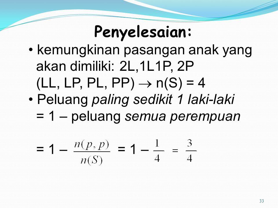 33 Penyelesaian: kemungkinan pasangan anak yang akan dimiliki: 2L,1L1P, 2P (LL, LP, PL, PP)  n(S) = 4 Peluang paling sedikit 1 laki-laki = 1 – peluan