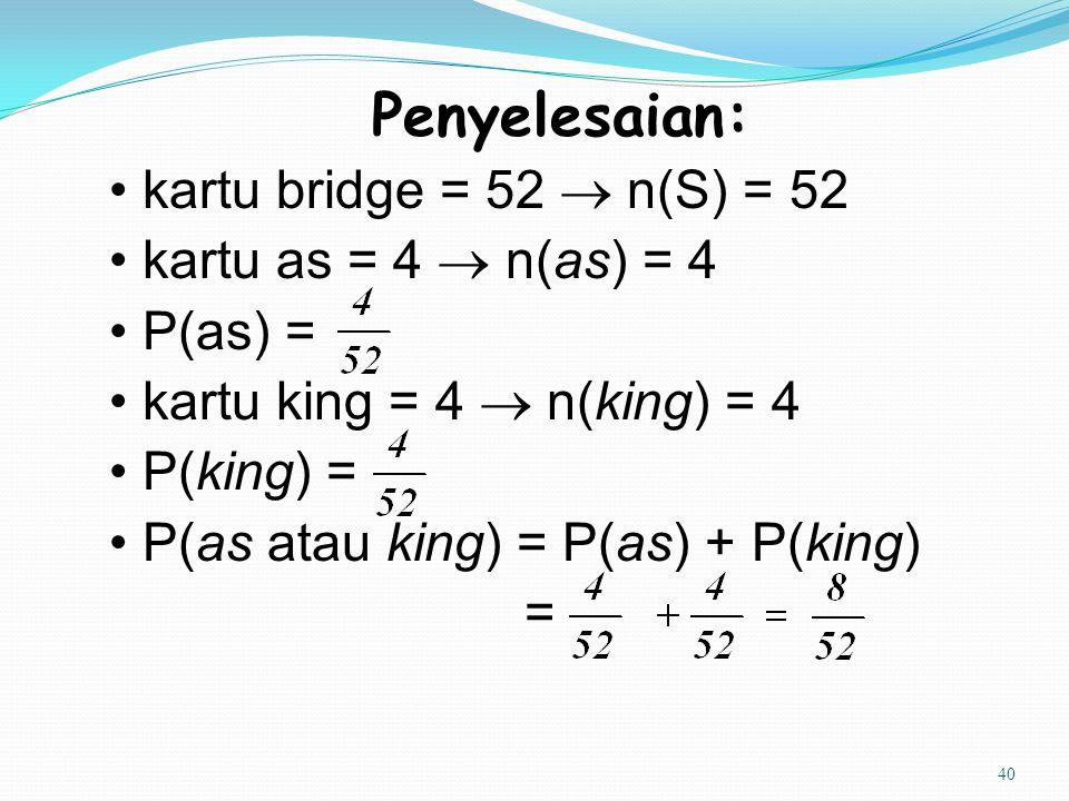 40 Penyelesaian: kartu bridge = 52  n(S) = 52 kartu as = 4  n(as) = 4 P(as) = kartu king = 4  n(king) = 4 P(king) = P(as atau king) = P(as) + P(kin