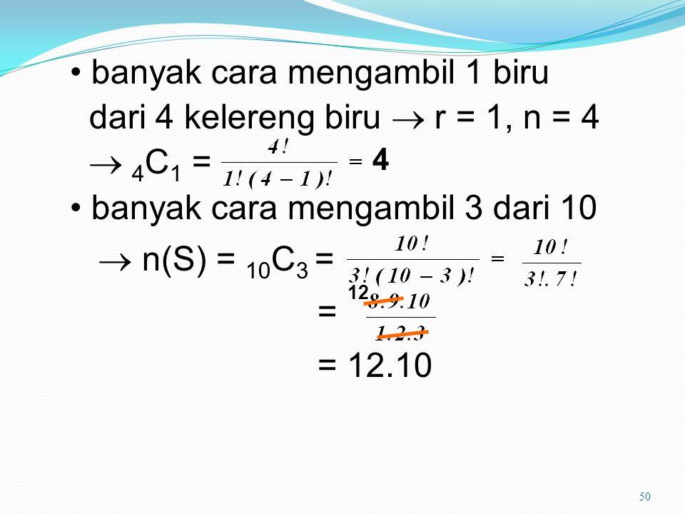 50 banyak cara mengambil 1 biru dari 4 kelereng biru  r = 1, n = 4  4 C 1 = banyak cara mengambil 3 dari 10  n(S) = 10 C 3 = = = 12.10 4 12