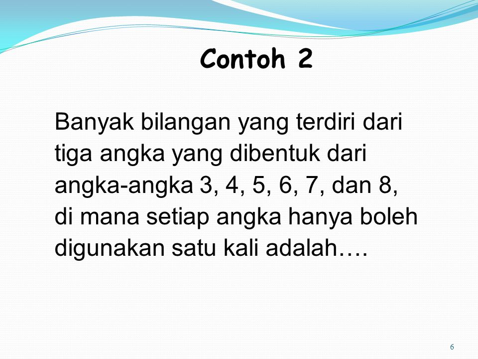 6 Contoh 2 Banyak bilangan yang terdiri dari tiga angka yang dibentuk dari angka-angka 3, 4, 5, 6, 7, dan 8, di mana setiap angka hanya boleh digunaka