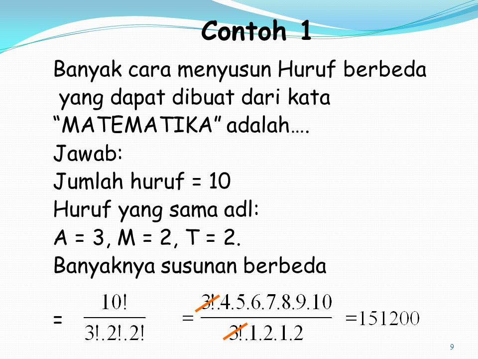 "9 Contoh 1 Banyak cara menyusun Huruf berbeda yang dapat dibuat dari kata ""MATEMATIKA"" adalah…. Jawab: Jumlah huruf = 10 Huruf yang sama adl: A = 3, M"
