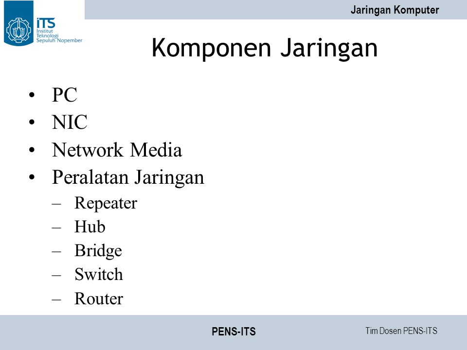 Tim Dosen PENS-ITS Jaringan Komputer PENS-ITS Komponen Jaringan PC NIC Network Media Peralatan Jaringan –Repeater –Hub –Bridge –Switch –Router