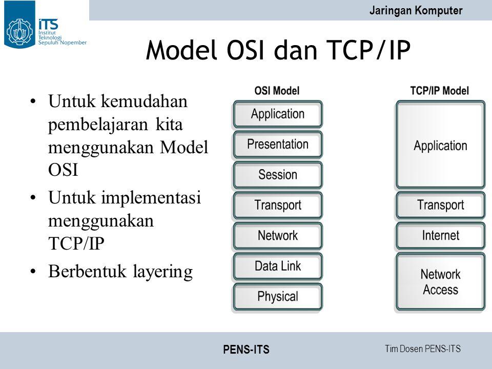 Tim Dosen PENS-ITS Jaringan Komputer PENS-ITS Model OSI dan TCP/IP Untuk kemudahan pembelajaran kita menggunakan Model OSI Untuk implementasi menggunakan TCP/IP Berbentuk layering