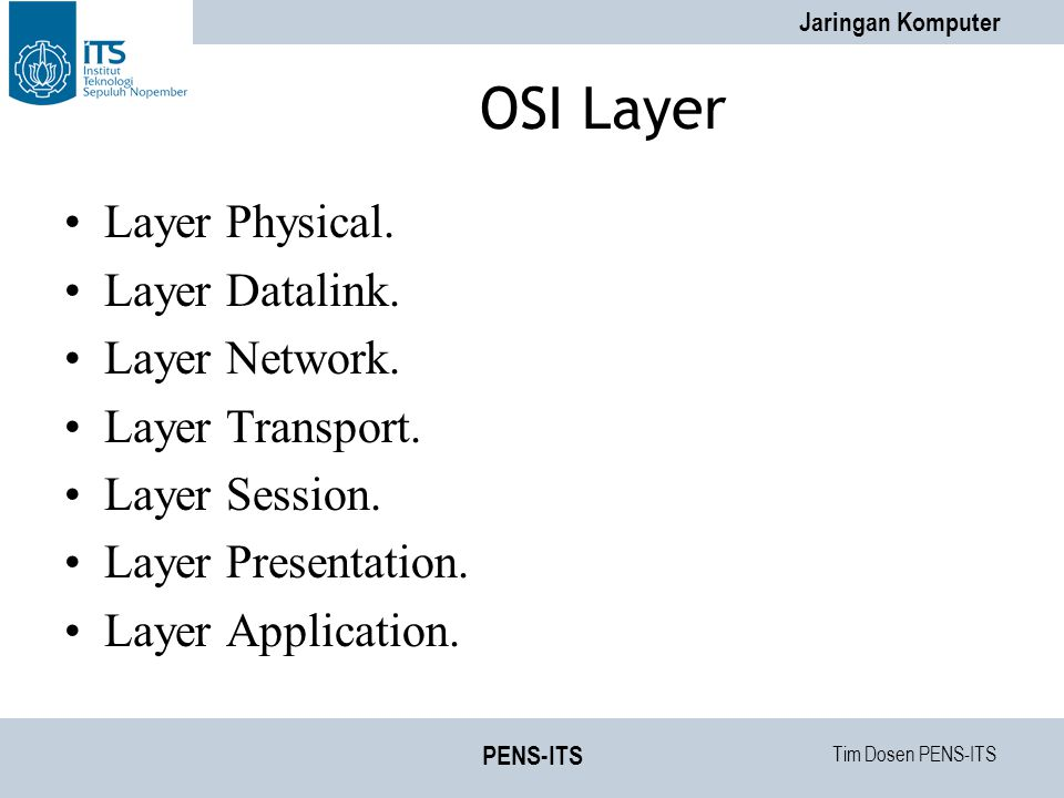 Tim Dosen PENS-ITS Jaringan Komputer PENS-ITS OSI Layer Layer Physical. Layer Datalink. Layer Network. Layer Transport. Layer Session. Layer Presentat