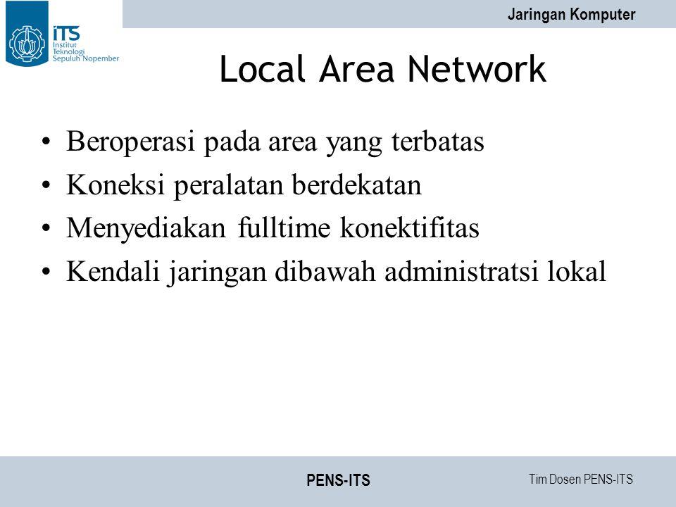 Tim Dosen PENS-ITS Jaringan Komputer PENS-ITS Local Area Network Beroperasi pada area yang terbatas Koneksi peralatan berdekatan Menyediakan fulltime konektifitas Kendali jaringan dibawah administratsi lokal