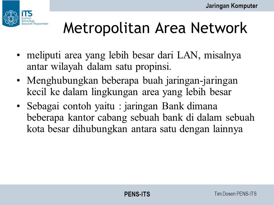 Tim Dosen PENS-ITS Jaringan Komputer PENS-ITS Metropolitan Area Network meliputi area yang lebih besar dari LAN, misalnya antar wilayah dalam satu propinsi.