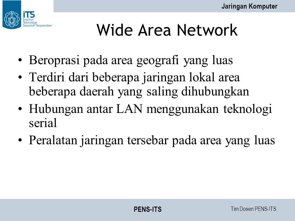 Tim Dosen PENS-ITS Jaringan Komputer PENS-ITS Wide Area Network Beroprasi pada area geografi yang luas Terdiri dari beberapa jaringan lokal area beberapa daerah yang saling dihubungkan Hubungan antar LAN menggunakan teknologi serial Peralatan jaringan tersebar pada area yang luas