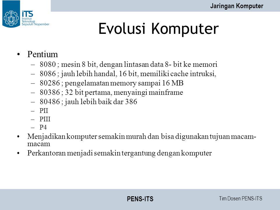 Tim Dosen PENS-ITS Jaringan Komputer PENS-ITS Evolusi Komputer Pentium –8080 ; mesin 8 bit, dengan lintasan data 8- bit ke memori –8086 ; jauh lebih handal, 16 bit, memiliki cache intruksi, –80286 ; pengelamatan memory sampai 16 MB –80386 ; 32 bit pertama, menyaingi mainframe –80486 ; jauh lebih baik dar 386 –PII –PIII –P4 Menjadikan komputer semakin murah dan bisa digunakan tujuan macam- macam Perkantoran menjadi semakin tergantung dengan komputer