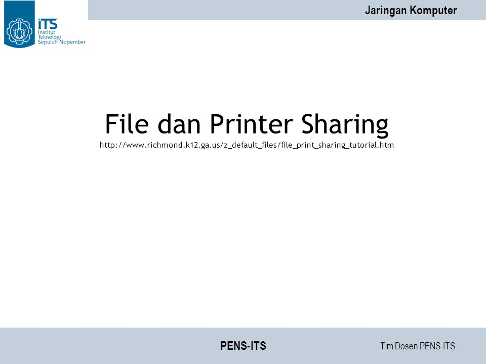 Tim Dosen PENS-ITS Jaringan Komputer PENS-ITS File dan Printer Sharing http://www.richmond.k12.ga.us/z_default_files/file_print_sharing_tutorial.htm