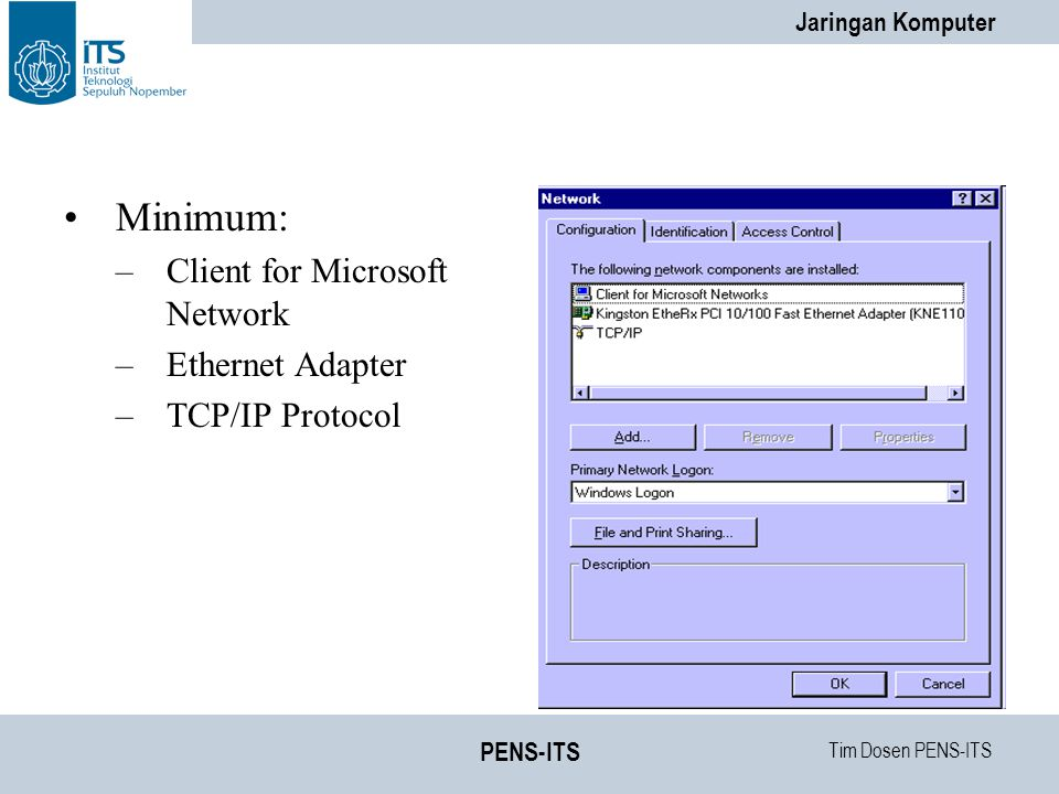 Tim Dosen PENS-ITS Jaringan Komputer PENS-ITS Minimum: –Client for Microsoft Network –Ethernet Adapter –TCP/IP Protocol