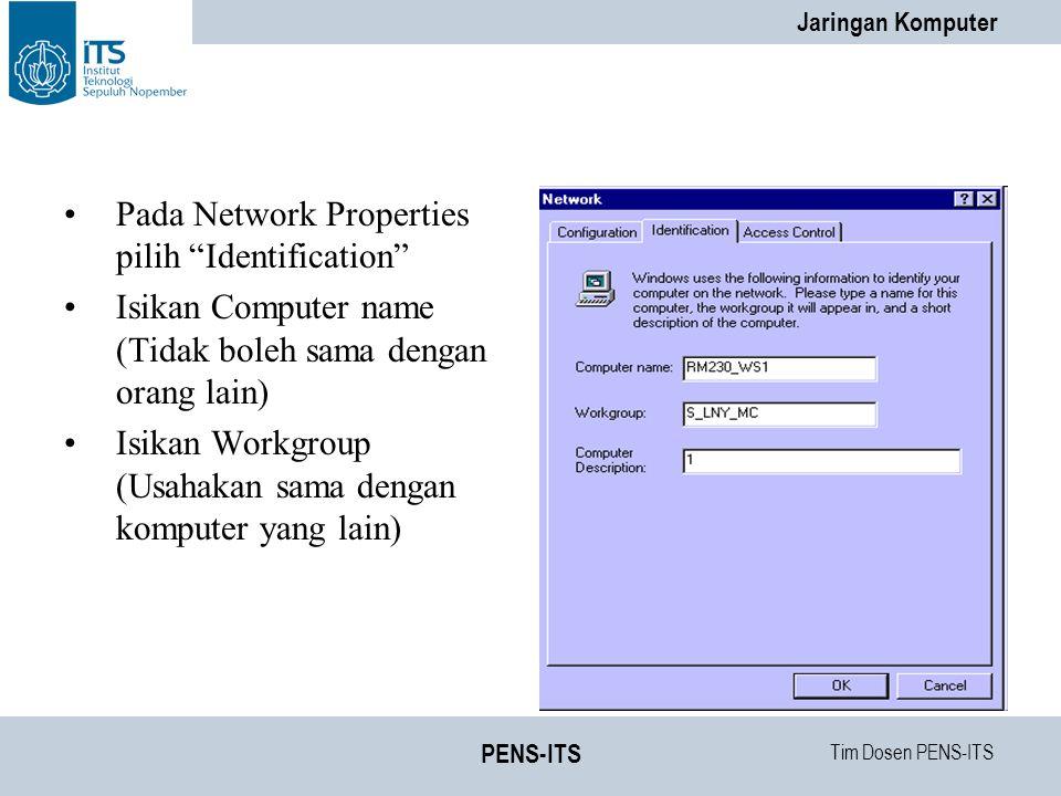 Tim Dosen PENS-ITS Jaringan Komputer PENS-ITS Pada Network Properties pilih Identification Isikan Computer name (Tidak boleh sama dengan orang lain) Isikan Workgroup (Usahakan sama dengan komputer yang lain)
