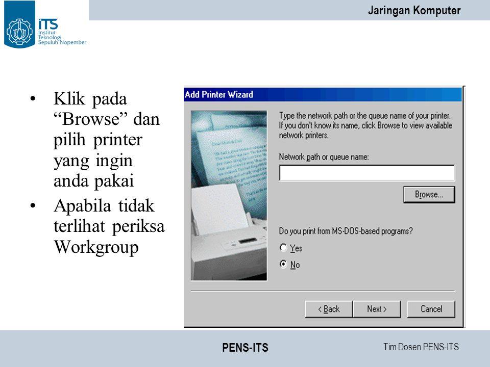 Tim Dosen PENS-ITS Jaringan Komputer PENS-ITS Klik pada Browse dan pilih printer yang ingin anda pakai Apabila tidak terlihat periksa Workgroup