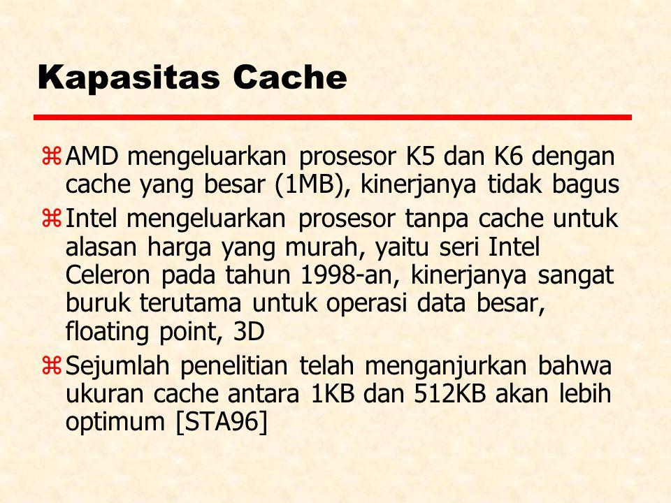 Kapasitas Cache z AMD mengeluarkan prosesor K5 dan K6 dengan cache yang besar (1MB), kinerjanya tidak bagus z Intel mengeluarkan prosesor tanpa cache untuk alasan harga yang murah, yaitu seri Intel Celeron pada tahun 1998-an, kinerjanya sangat buruk terutama untuk operasi data besar, floating point, 3D z Sejumlah penelitian telah menganjurkan bahwa ukuran cache antara 1KB dan 512KB akan lebih optimum [STA96]