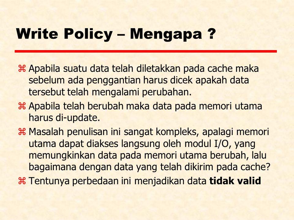 Write Policy – Mengapa ? zApabila suatu data telah diletakkan pada cache maka sebelum ada penggantian harus dicek apakah data tersebut telah mengalami