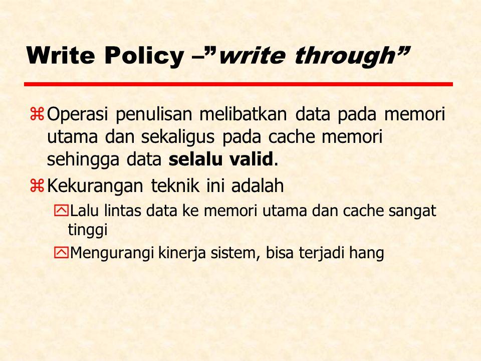 "Write Policy –""write through"" zOperasi penulisan melibatkan data pada memori utama dan sekaligus pada cache memori sehingga data selalu valid. zKekura"
