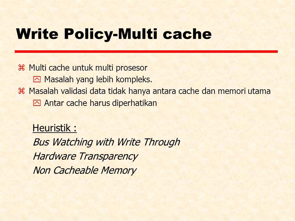 Write Policy-Multi cache zMulti cache untuk multi prosesor y Masalah yang lebih kompleks. zMasalah validasi data tidak hanya antara cache dan memori u