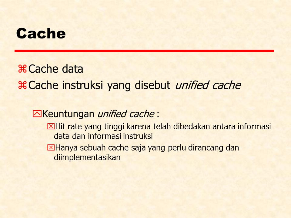 Cache zCache data zCache instruksi yang disebut unified cache yKeuntungan unified cache : xHit rate yang tinggi karena telah dibedakan antara informasi data dan informasi instruksi xHanya sebuah cache saja yang perlu dirancang dan diimplementasikan