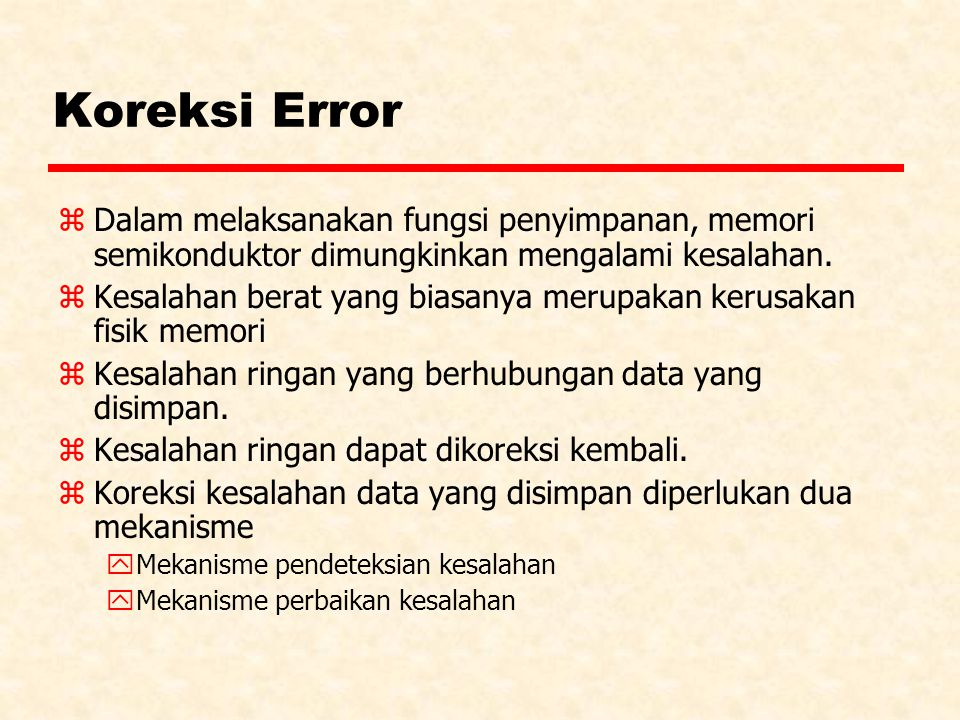 Koreksi Error z Dalam melaksanakan fungsi penyimpanan, memori semikonduktor dimungkinkan mengalami kesalahan. z Kesalahan berat yang biasanya merupaka