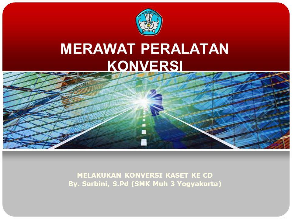 MERAWAT PERALATAN KONVERSI MELAKUKAN KONVERSI KASET KE CD By. Sarbini, S.Pd (SMK Muh 3 Yogyakarta)