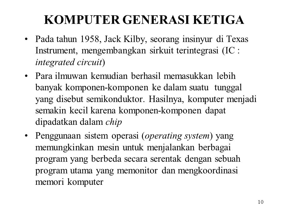 10 KOMPUTER GENERASI KETIGA Pada tahun 1958, Jack Kilby, seorang insinyur di Texas Instrument, mengembangkan sirkuit terintegrasi (IC : integrated circuit) Para ilmuwan kemudian berhasil memasukkan lebih banyak komponen-komponen ke dalam suatu tunggal yang disebut semikonduktor.