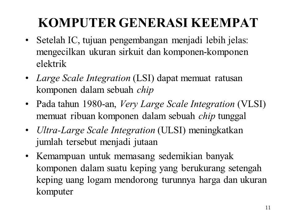 11 KOMPUTER GENERASI KEEMPAT Setelah IC, tujuan pengembangan menjadi lebih jelas: mengecilkan ukuran sirkuit dan komponen-komponen elektrik Large Scale Integration (LSI) dapat memuat ratusan komponen dalam sebuah chip Pada tahun 1980-an, Very Large Scale Integration (VLSI) memuat ribuan komponen dalam sebuah chip tunggal Ultra-Large Scale Integration (ULSI) meningkatkan jumlah tersebut menjadi jutaan Kemampuan untuk memasang sedemikian banyak komponen dalam suatu keping yang berukurang setengah keping uang logam mendorong turunnya harga dan ukuran komputer