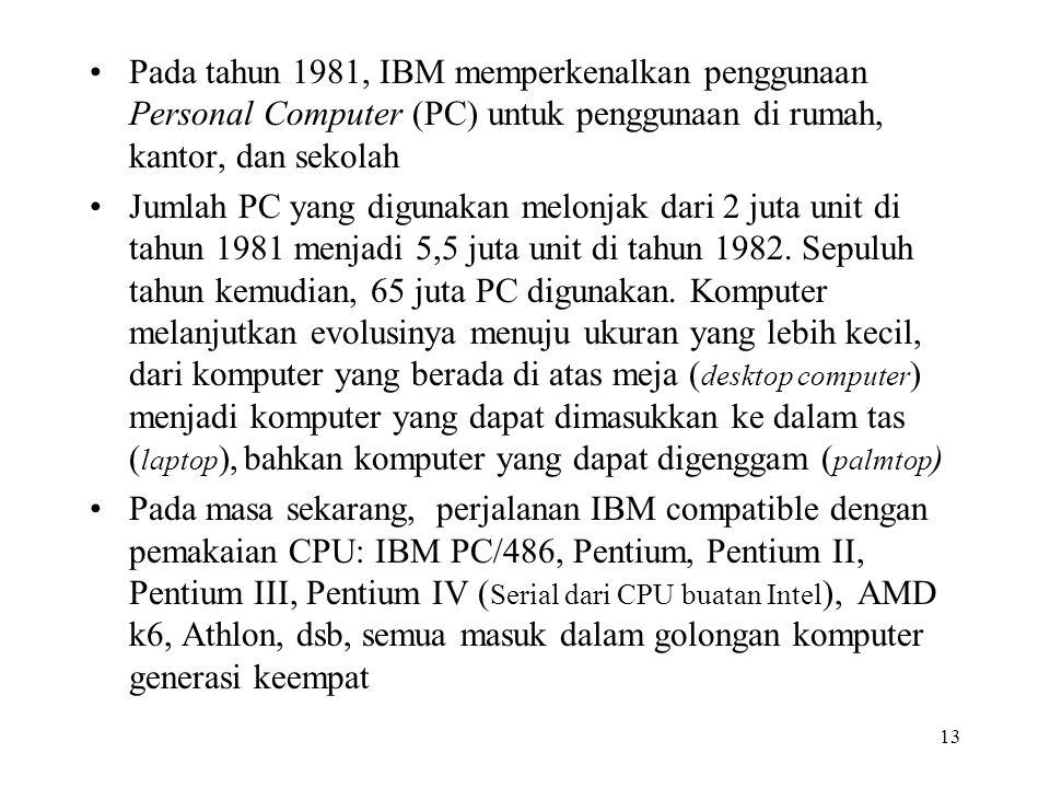 13 Pada tahun 1981, IBM memperkenalkan penggunaan Personal Computer (PC) untuk penggunaan di rumah, kantor, dan sekolah Jumlah PC yang digunakan melonjak dari 2 juta unit di tahun 1981 menjadi 5,5 juta unit di tahun 1982.