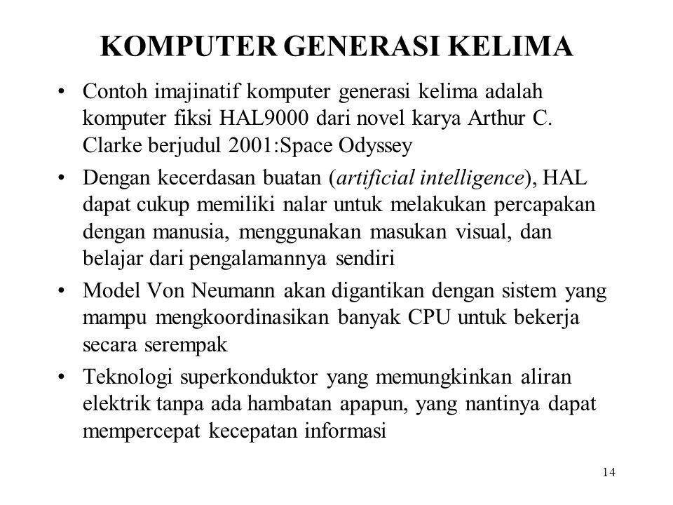 14 KOMPUTER GENERASI KELIMA Contoh imajinatif komputer generasi kelima adalah komputer fiksi HAL9000 dari novel karya Arthur C. Clarke berjudul 2001:S