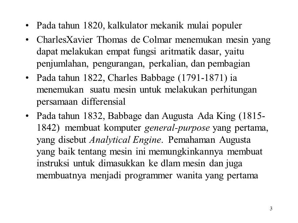 3 Pada tahun 1820, kalkulator mekanik mulai populer CharlesXavier Thomas de Colmar menemukan mesin yang dapat melakukan empat fungsi aritmatik dasar, yaitu penjumlahan, pengurangan, perkalian, dan pembagian Pada tahun 1822, Charles Babbage (1791-1871) ia menemukan suatu mesin untuk melakukan perhitungan persamaan differensial Pada tahun 1832, Babbage dan Augusta Ada King (1815- 1842) membuat komputer general-purpose yang pertama, yang disebut Analytical Engine.