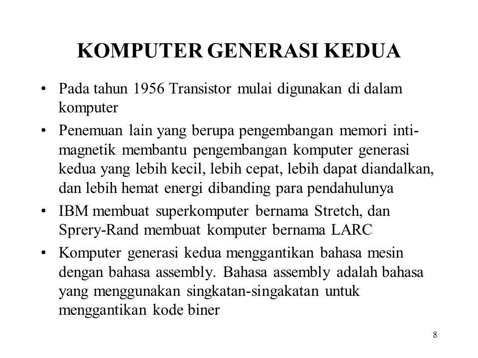 8 KOMPUTER GENERASI KEDUA Pada tahun 1956 Transistor mulai digunakan di dalam komputer Penemuan lain yang berupa pengembangan memori inti- magnetik membantu pengembangan komputer generasi kedua yang lebih kecil, lebih cepat, lebih dapat diandalkan, dan lebih hemat energi dibanding para pendahulunya IBM membuat superkomputer bernama Stretch, dan Sprery-Rand membuat komputer bernama LARC Komputer generasi kedua menggantikan bahasa mesin dengan bahasa assembly.