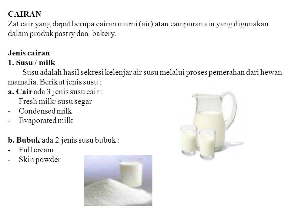 CAIRAN Zat cair yang dapat berupa cairan murni (air) atau campuran ain yang digunakan dalam produk pastry dan bakery. Jenis cairan 1. Susu / milk Susu