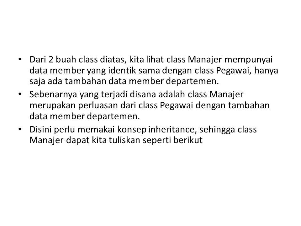 Dari 2 buah class diatas, kita lihat class Manajer mempunyai data member yang identik sama dengan class Pegawai, hanya saja ada tambahan data member d