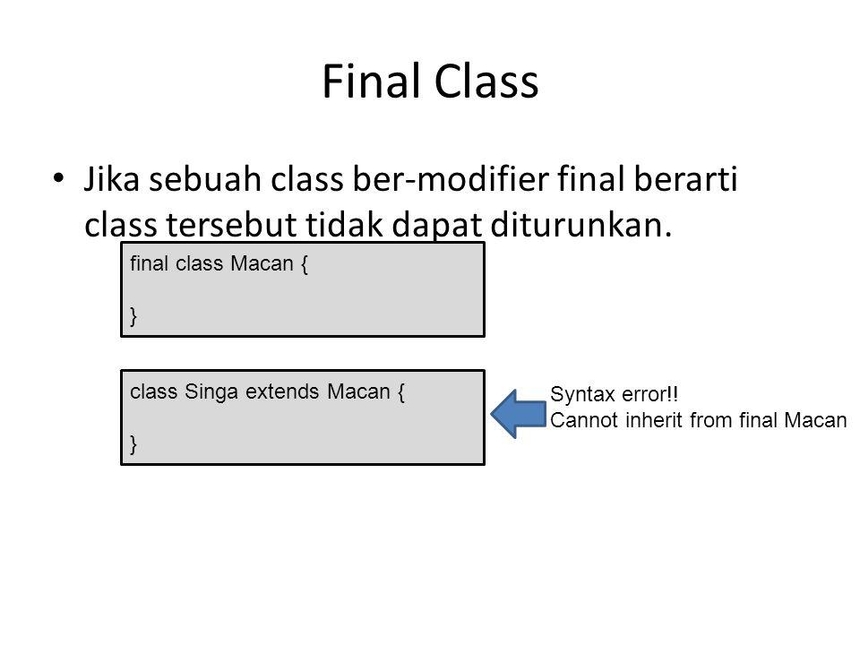 Final Class Jika sebuah class ber-modifier final berarti class tersebut tidak dapat diturunkan. final class Macan { } class Singa extends Macan { } Sy