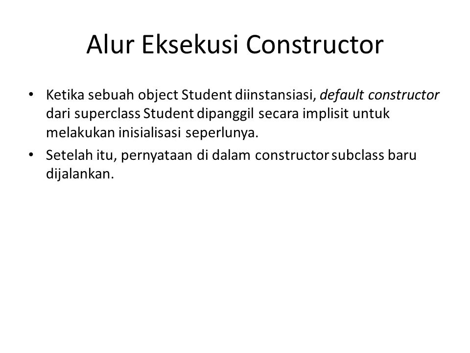 Alur Eksekusi Constructor Ketika sebuah object Student diinstansiasi, default constructor dari superclass Student dipanggil secara implisit untuk mela