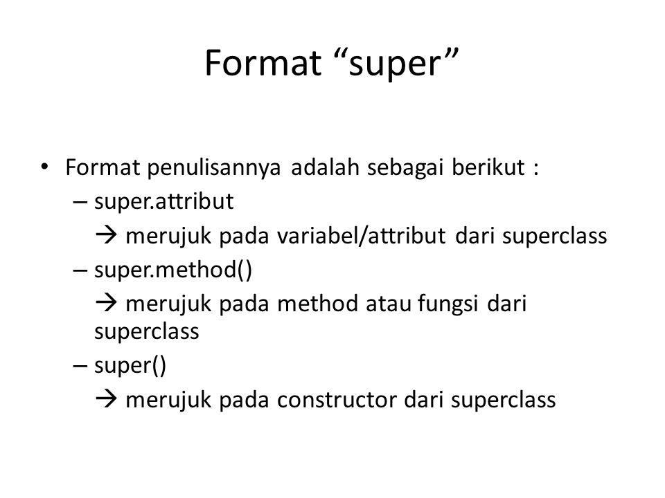 """Format """"super"""" Format penulisannya adalah sebagai berikut : – super.attribut  merujuk pada variabel/attribut dari superclass – super.method()  meruj"""
